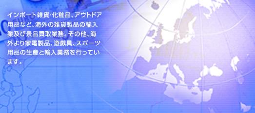 インポート雑貨・化粧品、アウトドア用品など、海外の雑貨製品の輸入業及び景品買取業務。その他、海外より家電製品、遊戯具、スポーツ用品の生産と輸入業務を行っています。
