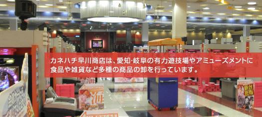 カネハチ早川商店は、愛知・岐阜の有力遊技場やアミューズメントに食品や雑貨など多種の商品の卸を行っています。